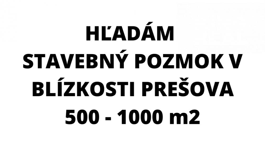 Hľadám stavebný pozemok vblízkosti Prešove 500-1000m2